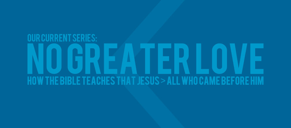 No Greater Love – How the Bible Teaches That Jesus Is Greater Than All Who Came Before Him.